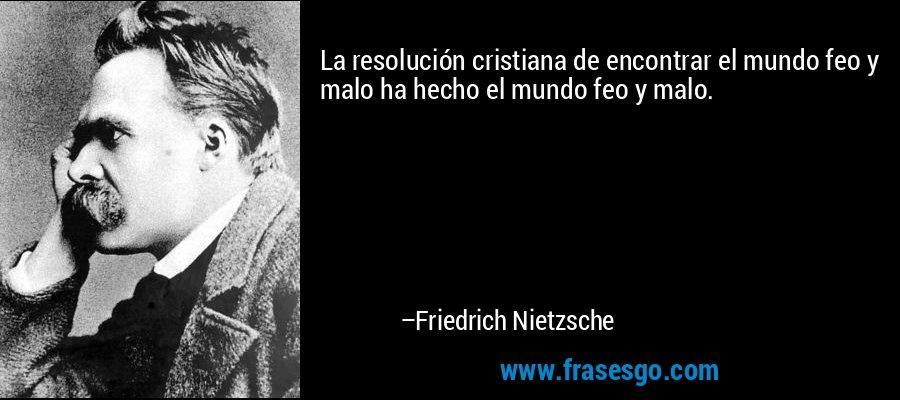 La resolución cristiana de encontrar el mundo feo y malo ha hecho el mundo feo y malo. – Friedrich Nietzsche