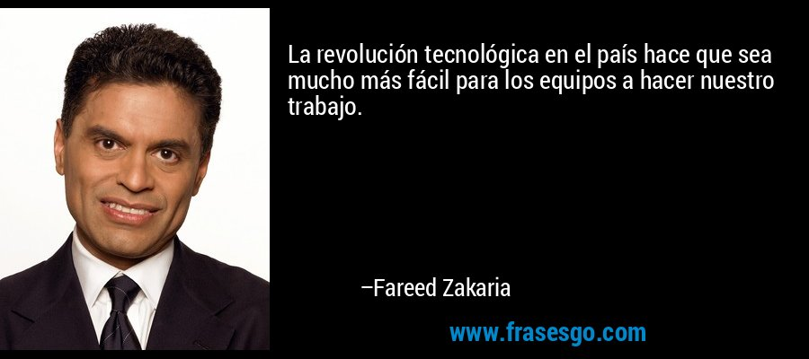 La revolución tecnológica en el país hace que sea mucho más fácil para los equipos a hacer nuestro trabajo. – Fareed Zakaria
