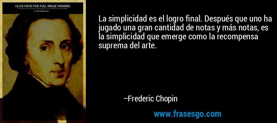 La simplicidad es el logro final. Después que uno ha jugado una gran cantidad de notas y más notas, es la simplicidad que emerge como la recompensa suprema del arte. – Frederic Chopin