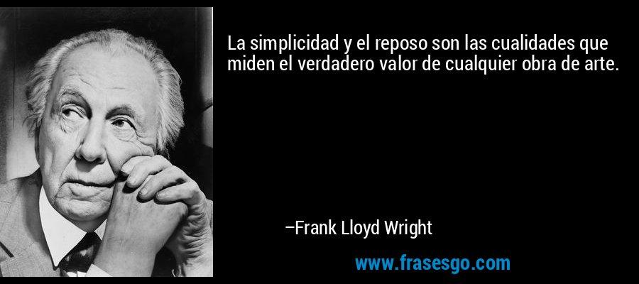 La simplicidad y el reposo son las cualidades que miden el verdadero valor de cualquier obra de arte. – Frank Lloyd Wright