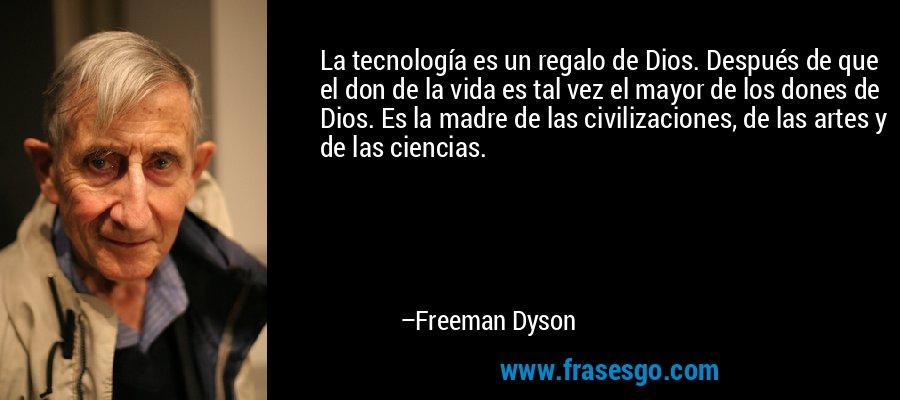 La tecnología es un regalo de Dios. Después de que el don de la vida es tal vez el mayor de los dones de Dios. Es la madre de las civilizaciones, de las artes y de las ciencias. – Freeman Dyson