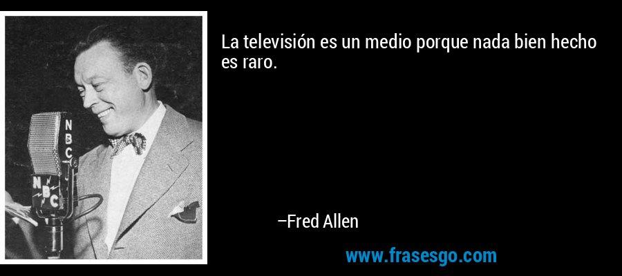 La televisión es un medio porque nada bien hecho es raro. – Fred Allen