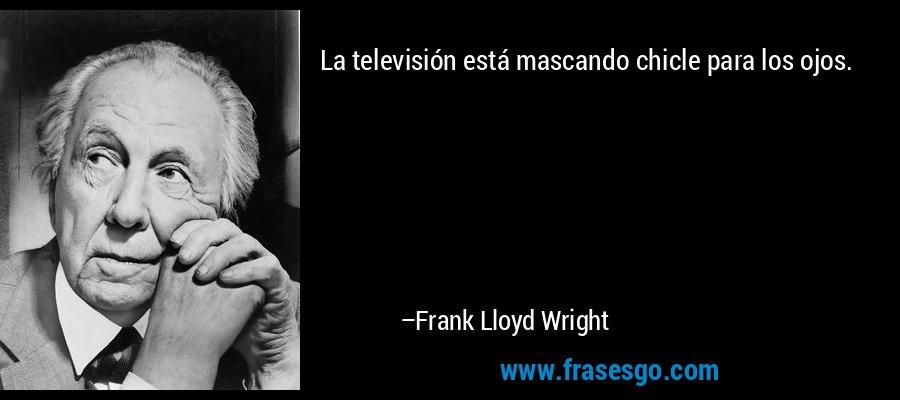 La televisión está mascando chicle para los ojos. – Frank Lloyd Wright
