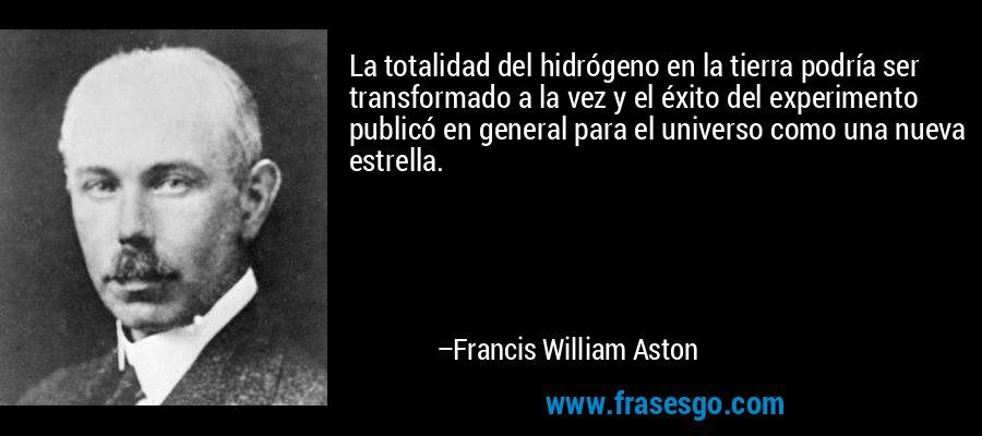 La totalidad del hidrógeno en la tierra podría ser transformado a la vez y el éxito del experimento publicó en general para el universo como una nueva estrella. – Francis William Aston