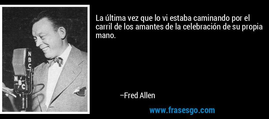 La última vez que lo vi estaba caminando por el carril de los amantes de la celebración de su propia mano. – Fred Allen