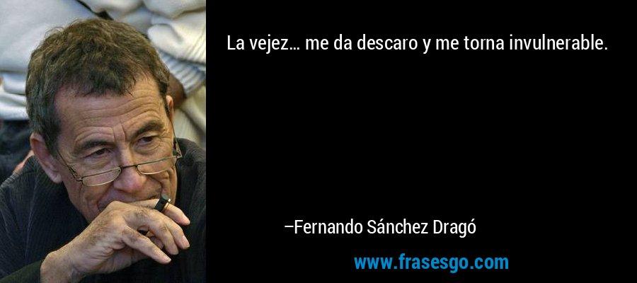 La vejez… me da descaro y me torna invulnerable. – Fernando Sánchez Dragó