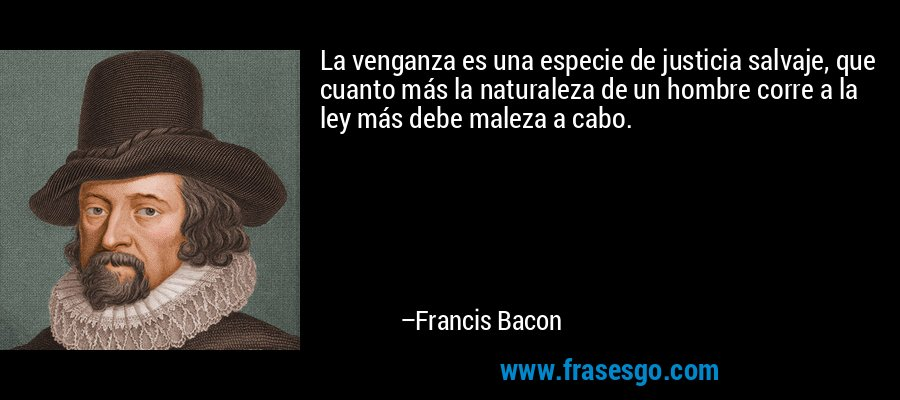 La venganza es una especie de justicia salvaje, que cuanto más la naturaleza de un hombre corre a la ley más debe maleza a cabo. – Francis Bacon