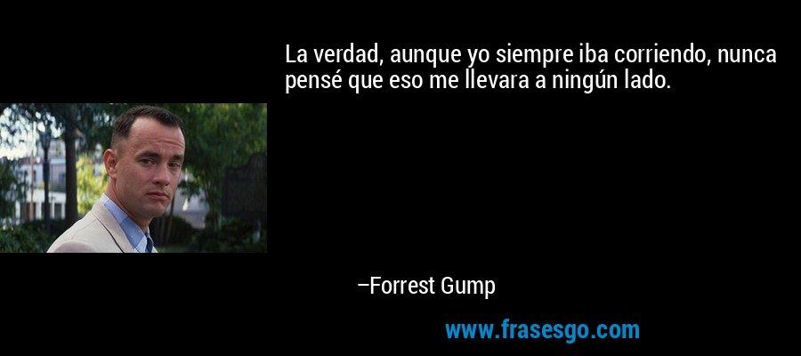 La verdad, aunque yo siempre iba corriendo, nunca pensé que eso me llevara a ningún lado. – Forrest Gump