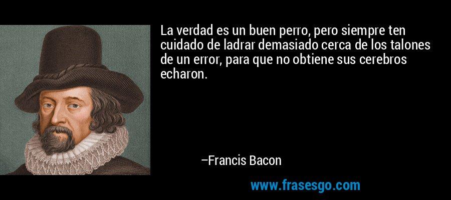 La verdad es un buen perro, pero siempre ten cuidado de ladrar demasiado cerca de los talones de un error, para que no obtiene sus cerebros echaron. – Francis Bacon