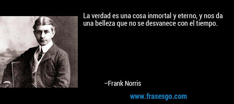 La verdad es una cosa inmortal y eterno, y nos da una belleza que no se desvanece con el tiempo. – Frank Norris