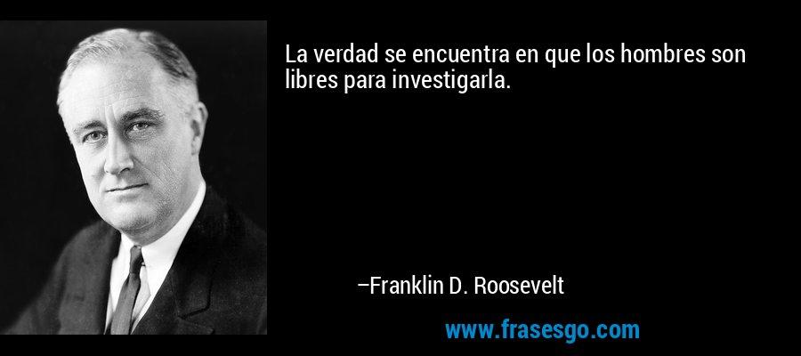 La verdad se encuentra en que los hombres son libres para investigarla. – Franklin D. Roosevelt