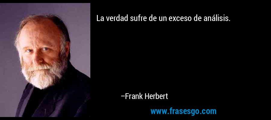 La verdad sufre de un exceso de análisis. – Frank Herbert