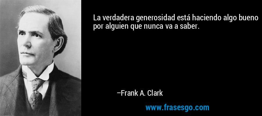 La verdadera generosidad está haciendo algo bueno por alguien que nunca va a saber. – Frank A. Clark