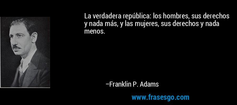 La verdadera república: los hombres, sus derechos y nada más, y las mujeres, sus derechos y nada menos. – Franklin P. Adams
