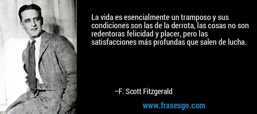 La vida es esencialmente un tramposo y sus condiciones son las de la derrota, las cosas no son redentoras felicidad y placer, pero las satisfacciones más profundas que salen de lucha. – F. Scott Fitzgerald