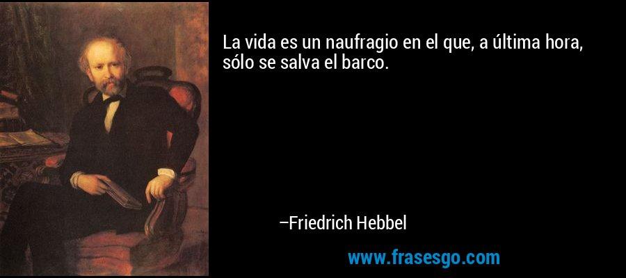 La vida es un naufragio en el que, a última hora, sólo se salva el barco. – Friedrich Hebbel