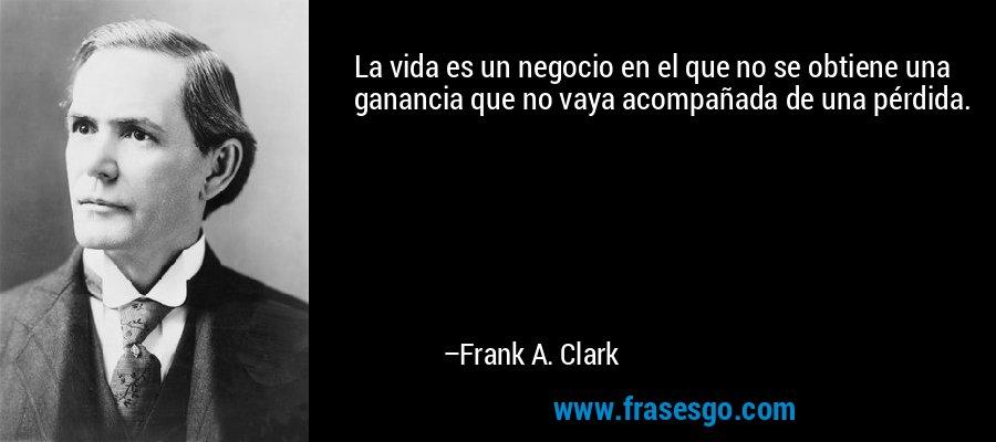 La vida es un negocio en el que no se obtiene una ganancia que no vaya acompañada de una pérdida. – Frank A. Clark