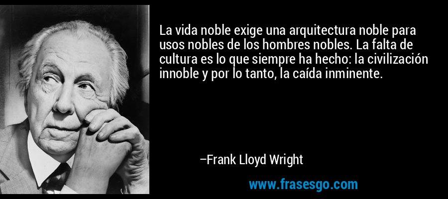 La vida noble exige una arquitectura noble para usos nobles de los hombres nobles. La falta de cultura es lo que siempre ha hecho: la civilización innoble y por lo tanto, la caída inminente. – Frank Lloyd Wright