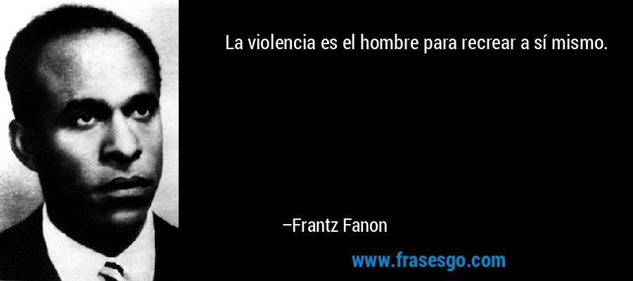 La violencia es el hombre para recrear a sí mismo. – Frantz Fanon