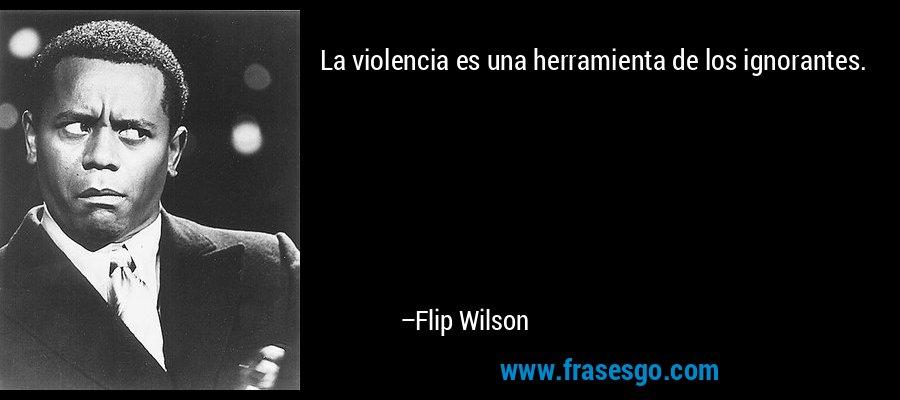 La violencia es una herramienta de los ignorantes. – Flip Wilson