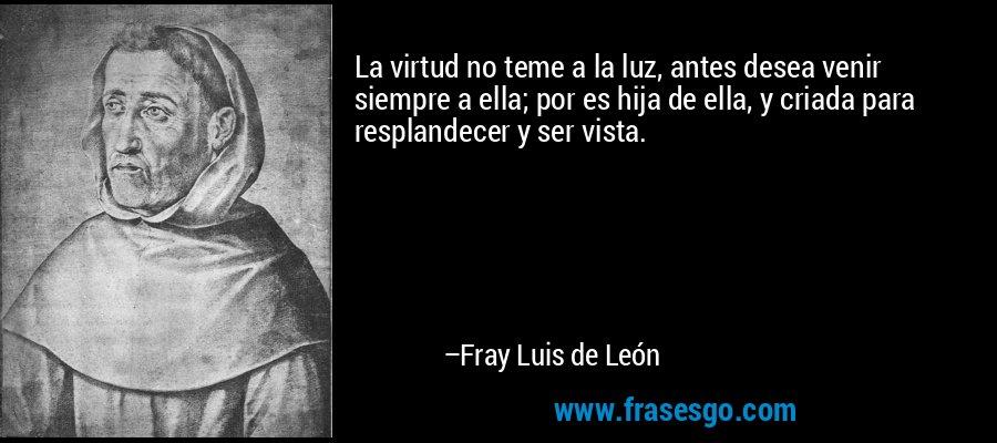 La virtud no teme a la luz, antes desea venir siempre a ella; por es hija de ella, y criada para resplandecer y ser vista. – Fray Luis de León