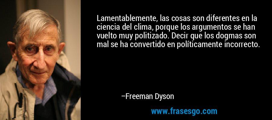 Lamentablemente, las cosas son diferentes en la ciencia del clima, porque los argumentos se han vuelto muy politizado. Decir que los dogmas son mal se ha convertido en políticamente incorrecto. – Freeman Dyson