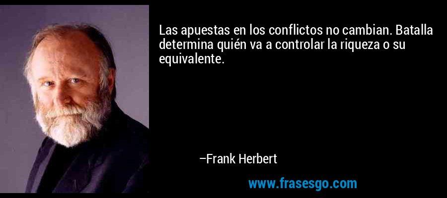 Las apuestas en los conflictos no cambian. Batalla determina quién va a controlar la riqueza o su equivalente. – Frank Herbert