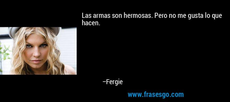 Las armas son hermosas. Pero no me gusta lo que hacen. – Fergie