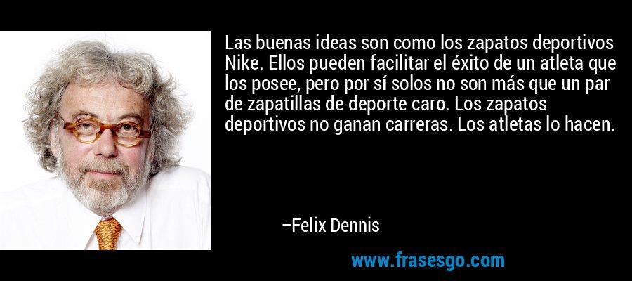 Las buenas ideas son como los zapatos deportivos Nike. Ellos pueden facilitar el éxito de un atleta que los posee, pero por sí solos no son más que un par de zapatillas de deporte caro. Los zapatos deportivos no ganan carreras. Los atletas lo hacen. – Felix Dennis