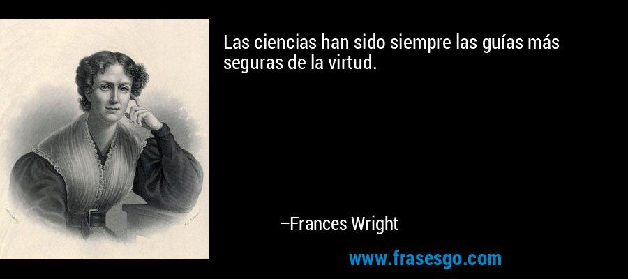 Las ciencias han sido siempre las guías más seguras de la virtud. – Frances Wright