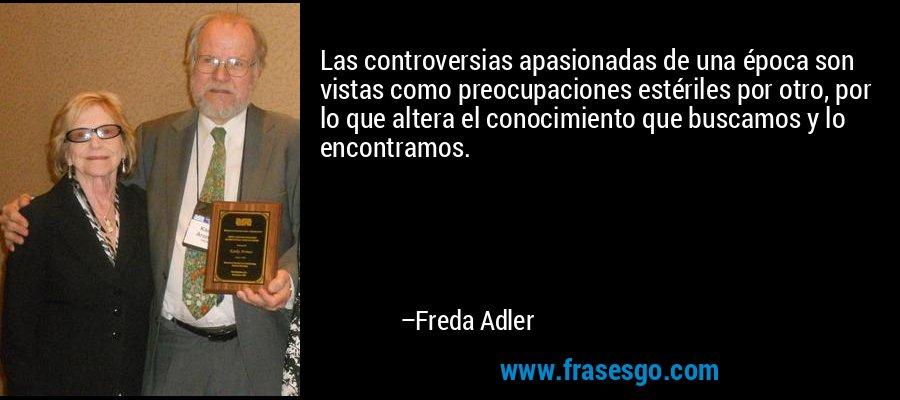 Las controversias apasionadas de una época son vistas como preocupaciones estériles por otro, por lo que altera el conocimiento que buscamos y lo encontramos. – Freda Adler