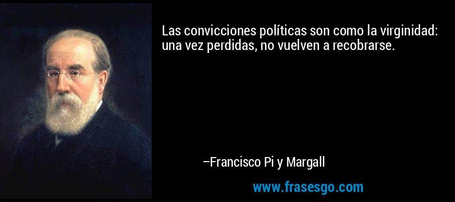 Las convicciones políticas son como la virginidad: una vez perdidas, no vuelven a recobrarse. – Francisco Pi y Margall