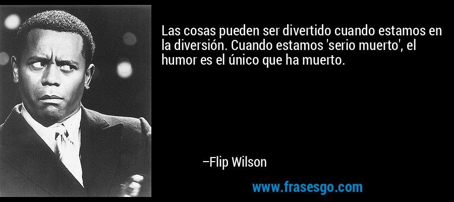 Las cosas pueden ser divertido cuando estamos en la diversión. Cuando estamos 'serio muerto', el humor es el único que ha muerto. – Flip Wilson