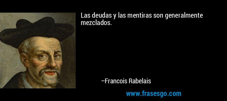 Las deudas y las mentiras son generalmente mezclados. – Francois Rabelais