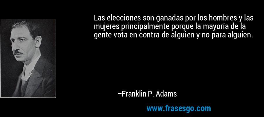 Las elecciones son ganadas por los hombres y las mujeres principalmente porque la mayoría de la gente vota en contra de alguien y no para alguien. – Franklin P. Adams
