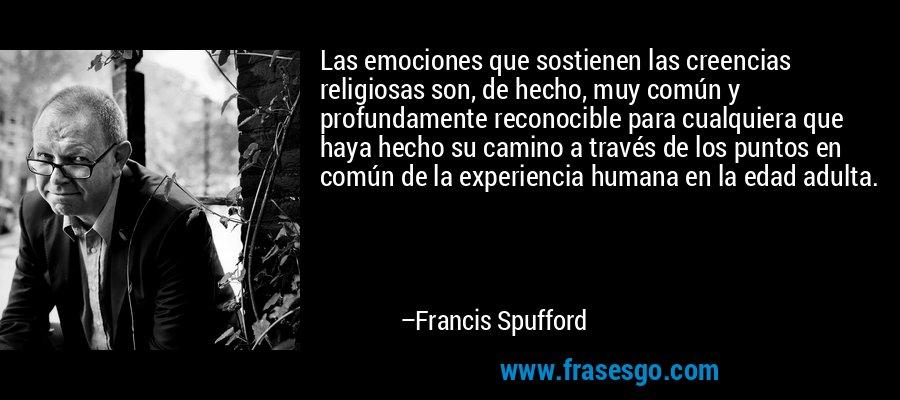 Las emociones que sostienen las creencias religiosas son, de hecho, muy común y profundamente reconocible para cualquiera que haya hecho su camino a través de los puntos en común de la experiencia humana en la edad adulta. – Francis Spufford