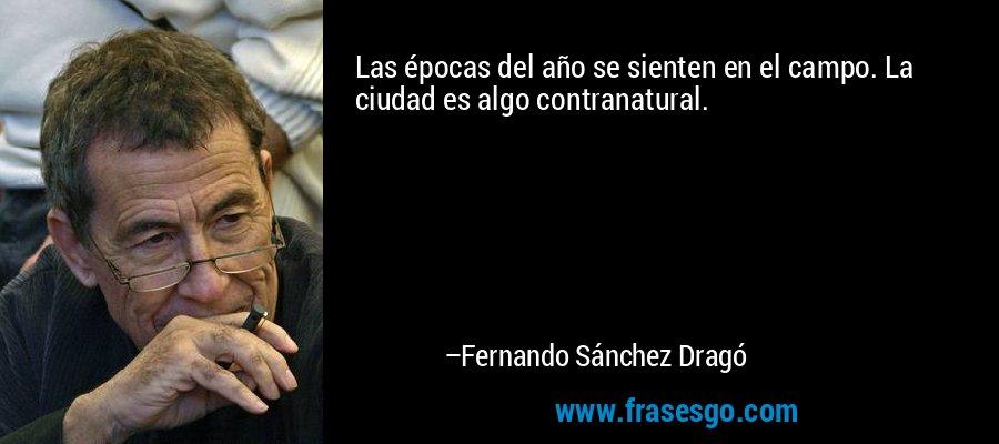 Las épocas del año se sienten en el campo. La ciudad es algo contranatural. – Fernando Sánchez Dragó