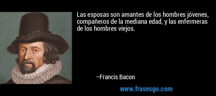 Las esposas son amantes de los hombres jóvenes, compañeros de la mediana edad, y las enfermeras de los hombres viejos. – Francis Bacon