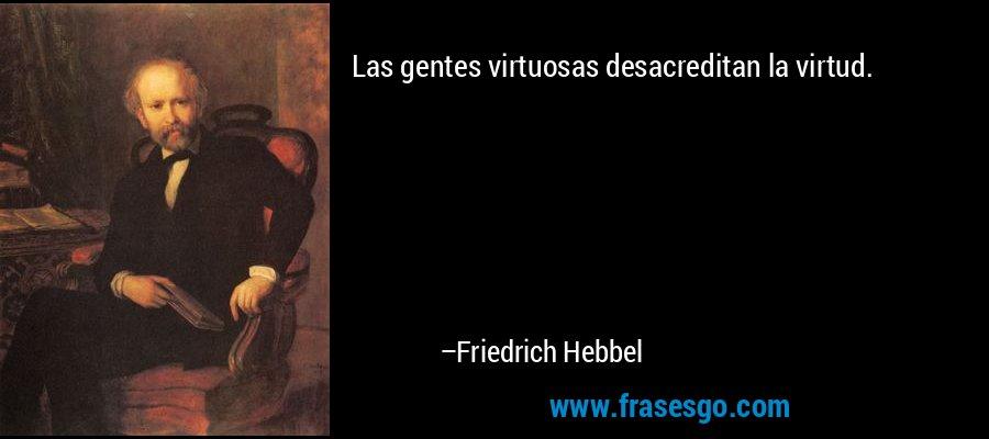 Las gentes virtuosas desacreditan la virtud. – Friedrich Hebbel