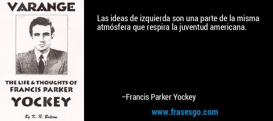 Las ideas de izquierda son una parte de la misma atmósfera que respira la juventud americana. – Francis Parker Yockey