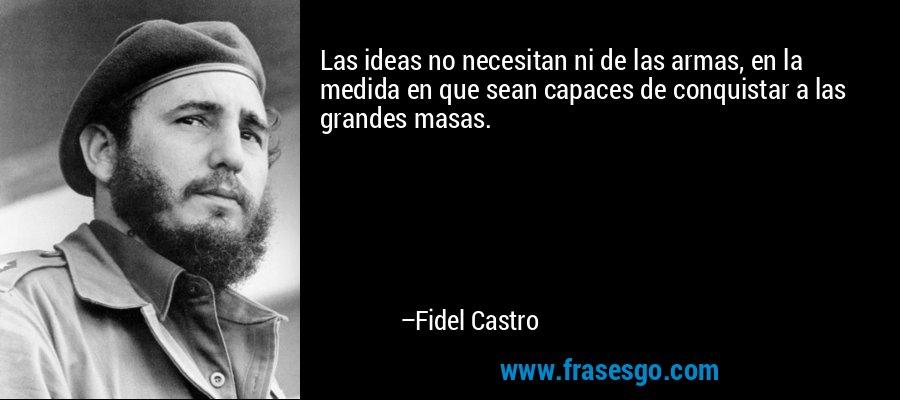 Las ideas no necesitan ni de las armas, en la medida en que sean capaces de conquistar a las grandes masas. – Fidel Castro