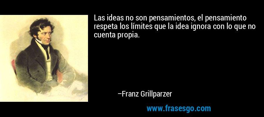 Las ideas no son pensamientos, el pensamiento respeta los límites que la idea ignora con lo que no cuenta propia. – Franz Grillparzer
