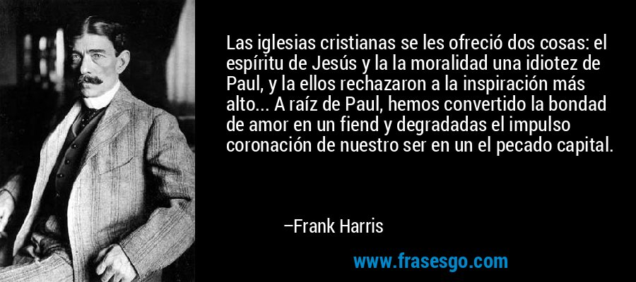 Las iglesias cristianas se les ofreció dos cosas: el espíritu de Jesús y la la moralidad una idiotez de Paul, y la ellos rechazaron a la inspiración más alto... A raíz de Paul, hemos convertido la bondad de amor en un fiend y degradadas el impulso coronación de nuestro ser en un el pecado capital. – Frank Harris