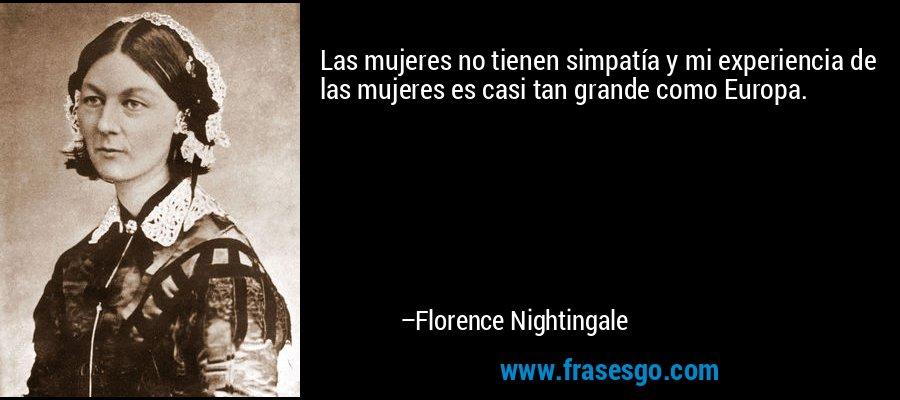 Las mujeres no tienen simpatía y mi experiencia de las mujeres es casi tan grande como Europa. – Florence Nightingale