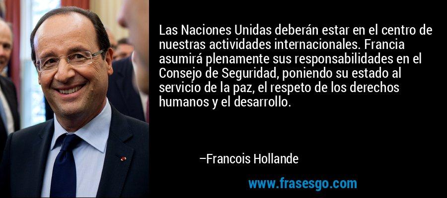 Las Naciones Unidas deberán estar en el centro de nuestras actividades internacionales. Francia asumirá plenamente sus responsabilidades en el Consejo de Seguridad, poniendo su estado al servicio de la paz, el respeto de los derechos humanos y el desarrollo. – Francois Hollande
