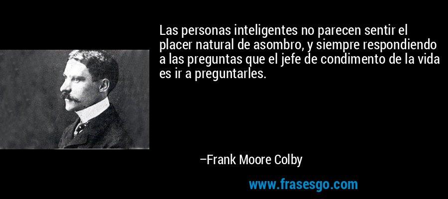 Las personas inteligentes no parecen sentir el placer natural de asombro, y siempre respondiendo a las preguntas que el jefe de condimento de la vida es ir a preguntarles. – Frank Moore Colby