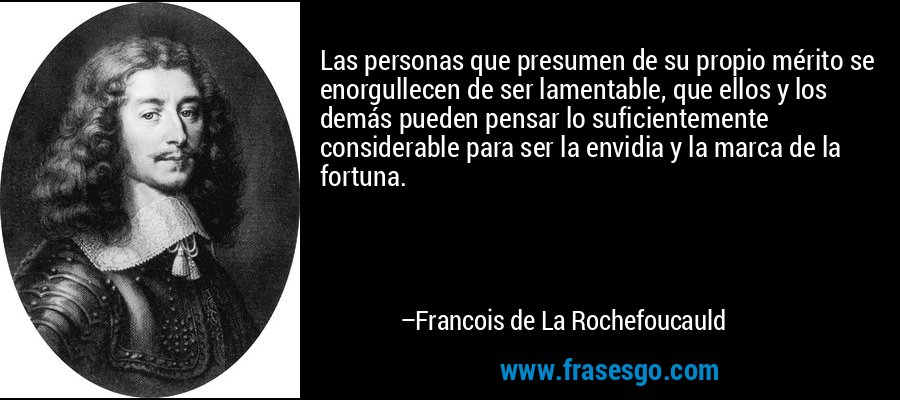 Las personas que presumen de su propio mérito se enorgullecen de ser lamentable, que ellos y los demás pueden pensar lo suficientemente considerable para ser la envidia y la marca de la fortuna. – Francois de La Rochefoucauld