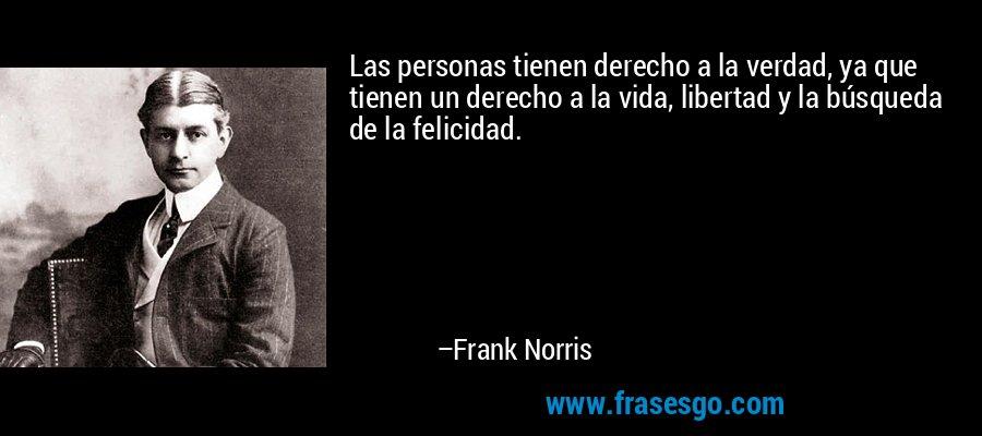 Las personas tienen derecho a la verdad, ya que tienen un derecho a la vida, libertad y la búsqueda de la felicidad. – Frank Norris