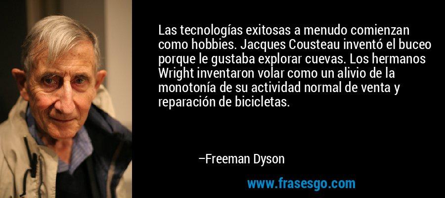Las tecnologías exitosas a menudo comienzan como hobbies. Jacques Cousteau inventó el buceo porque le gustaba explorar cuevas. Los hermanos Wright inventaron volar como un alivio de la monotonía de su actividad normal de venta y reparación de bicicletas. – Freeman Dyson