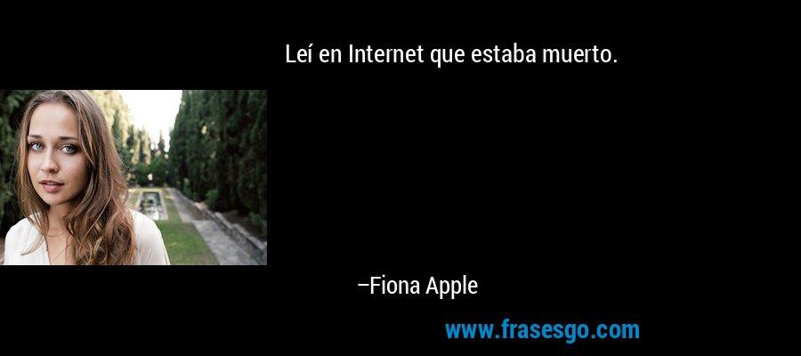 Leí en Internet que estaba muerto. – Fiona Apple